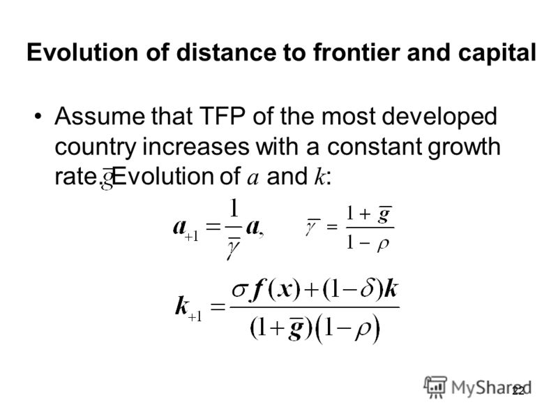 22 Evolution of distance to frontier and capital Assume that TFP of the most developed country increases with a constant growth rate. Evolution of a and k :