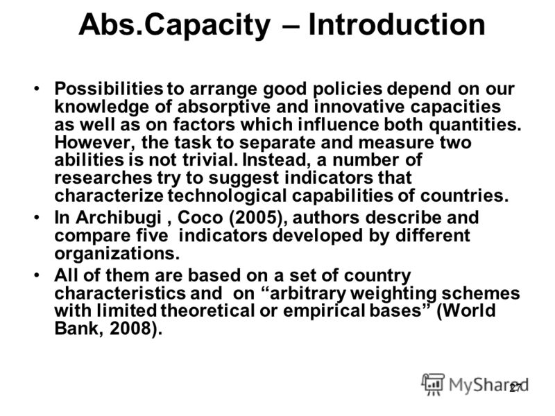 27 Abs.Capacity – Introduction Possibilities to arrange good policies depend on our knowledge of absorptive and innovative capacities as well as on factors which influence both quantities. However, the task to separate and measure two abilities is no
