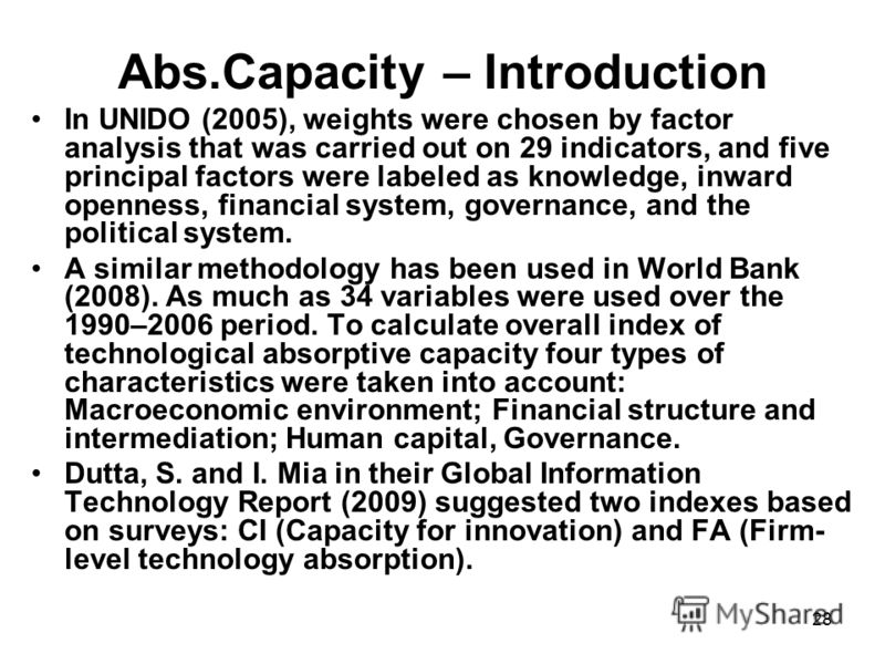 28 Abs.Capacity – Introduction In UNIDO (2005), weights were chosen by factor analysis that was carried out on 29 indicators, and five principal factors were labeled as knowledge, inward openness, financial system, governance, and the political syste
