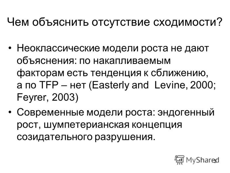 3 Чем объяснить отсутствие сходимости? Неоклассические модели роста не дают объяснения: по накапливаемым факторам есть тенденция к сближению, а по TFP – нет (Easterly and Levine, 2000; Feyrer, 2003) Современные модели роста: эндогенный рост, шумпетер