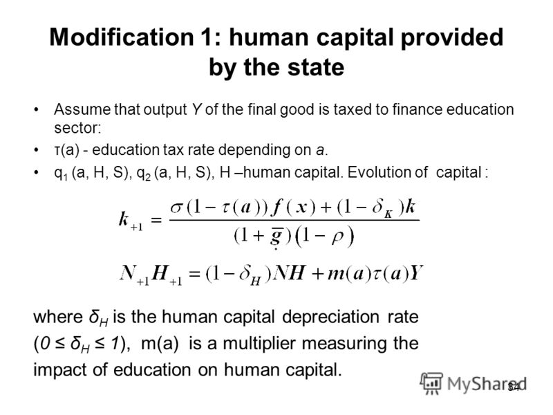 34 Modification 1: human capital provided by the state Assume that output Y of the final good is taxed to finance education sector: τ(a) - education tax rate depending on a. q 1 (a, H, S), q 2 (a, H, S), H –human capital. Evolution of capital : where