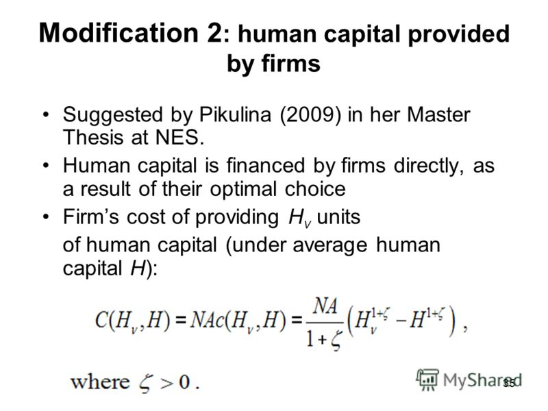 35 Modification 2 : human capital provided by firms Suggested by Pikulina (2009) in her Master Thesis at NES. Human capital is financed by firms directly, as a result of their optimal choice Firms cost of providing H v units of human capital (under a