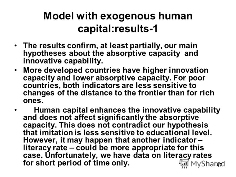47 Model with exogenous human capital:results-1 The results confirm, at least partially, our main hypotheses about the absorptive capacity and innovative capability. More developed countries have higher innovation capacity and lower absorptive capaci