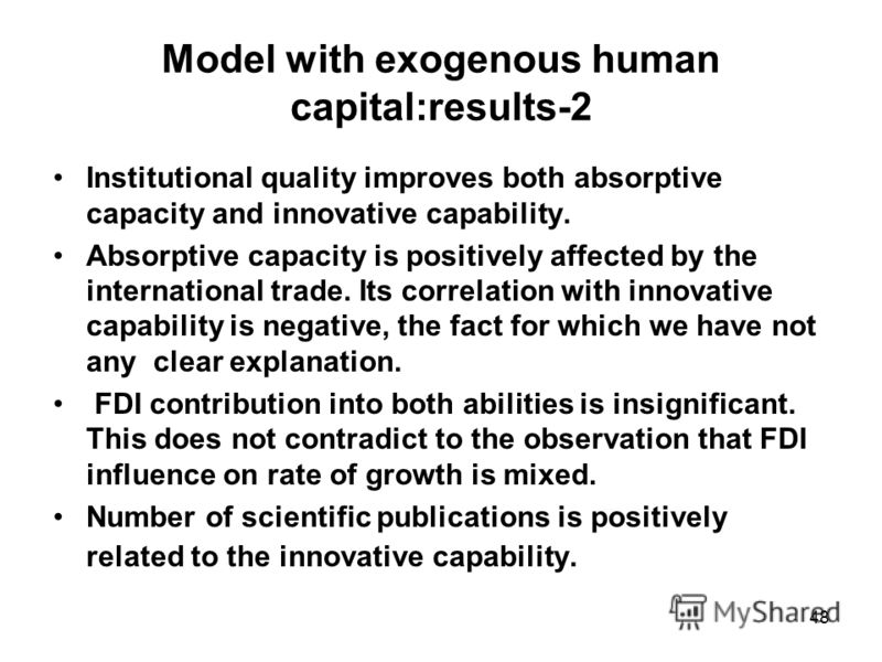 48 Model with exogenous human capital:results-2 Institutional quality improves both absorptive capacity and innovative capability. Absorptive capacity is positively affected by the international trade. Its correlation with innovative capability is ne