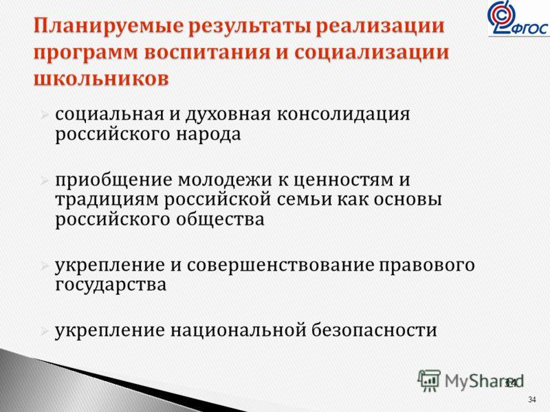 34 Планируемые результаты реализации программ воспитания и социализации школьников социальная и духовная консолидация российского народа приобщение молодежи к ценностям и традициям российской семьи как основы российского общества укрепление и соверше