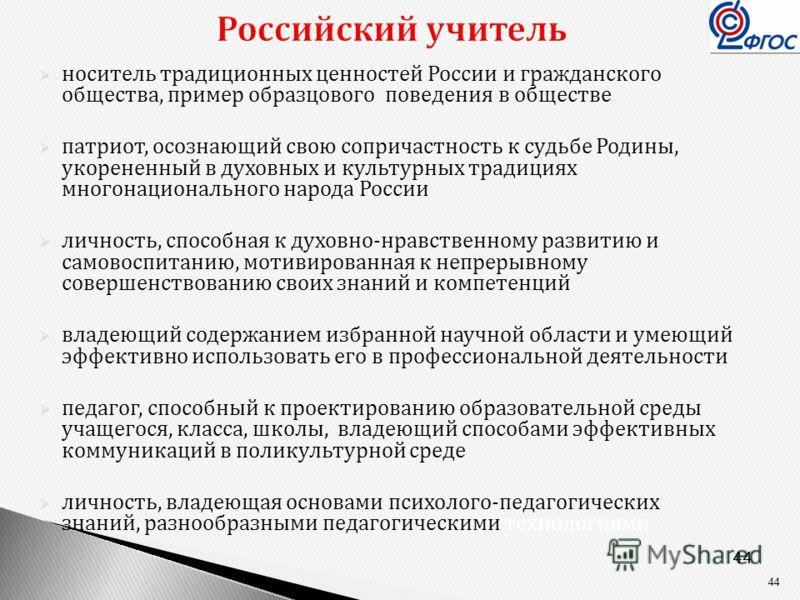 44 Российский учитель носитель традиционных ценностей России и гражданского общества, пример образцового поведения в обществе патриот, осознающий свою сопричастность к судьбе Родины, укорененный в духовных и культурных традициях многонационального на