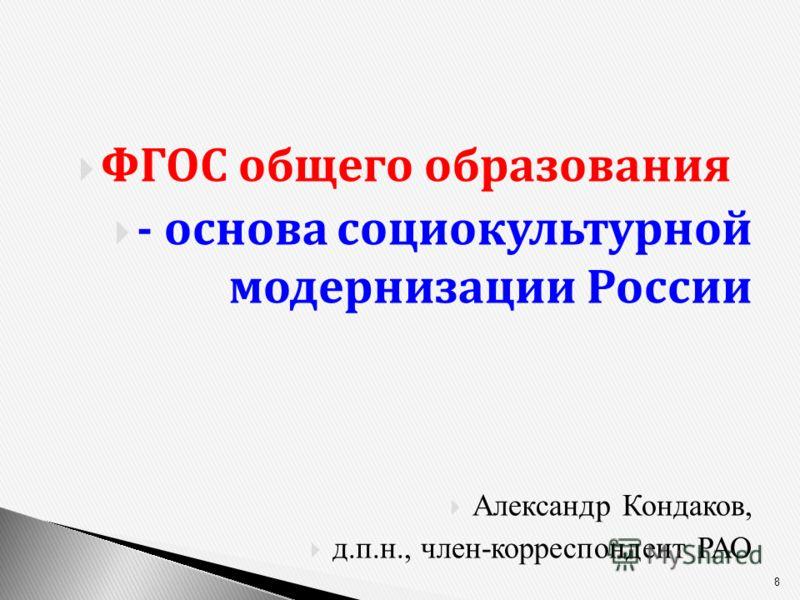 ФГОС общего образования - основа социокультурной модернизации России Александр Кондаков, д.п.н., член-корреспондент РАО 8