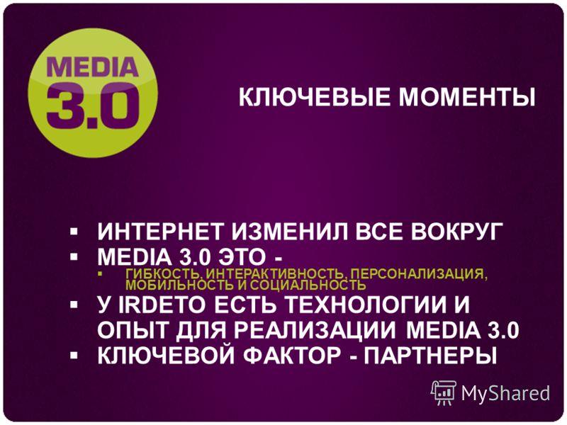 КЛЮЧЕВЫЕ МОМЕНТЫ ИНТЕРНЕТ ИЗМЕНИЛ ВСЕ ВОКРУГ MEDIA 3.0 ЭТО - ГИБКОСТЬ, ИНТЕРАКТИВНОСТЬ, ПЕРСОНАЛИЗАЦИЯ, МОБИЛЬНОСТЬ И СОЦИАЛЬНОСТЬ У IRDETO ЕСТЬ ТЕХНОЛОГИИ И ОПЫТ ДЛЯ РЕАЛИЗАЦИИ MEDIA 3.0 КЛЮЧЕВОЙ ФАКТОР - ПАРТНЕРЫ