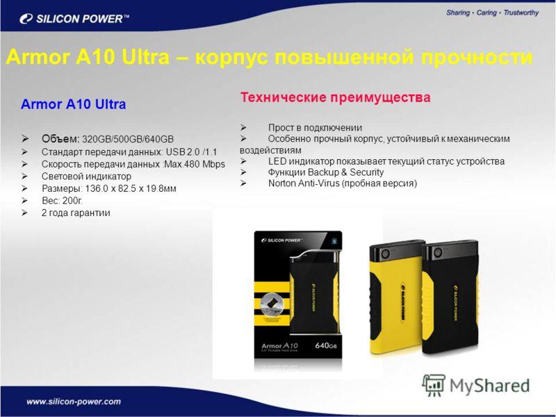 Armor A10 Ultra Объем: 320GB/500GB/640GB Стандарт передачи данных: USB 2.0 /1.1 Скорость передачи данных :Max.480 Mbps Световой индикатор Размеры: 136.0 x 82.5 x 19.8мм Вес: 200г. 2 года гарантии Технические преимущества Прост в подключении Особенно
