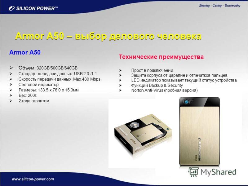 Armor A50 – выбор делового человека Armor A50 Объем: 320GB/500GB/640GB Стандарт передачи данных: USB 2.0 /1.1 Скорость передачи данных :Max.480 Mbps Световой индикатор Размеры: 133.5 x 78.0 x 16.3мм Вес: 200г. 2 года гарантии Технические преимущества