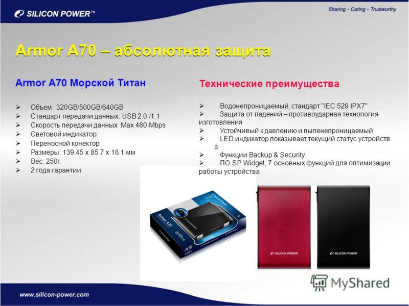 Armor A70 – абсолютная защита Armor A70 Морской Титан Объем: 320GB/500GB/640GB Стандарт передачи данных: USB 2.0 /1.1 Скорость передачи данных :Max.480 Mbps Световой индикатор Переносной конектор Размеры: 139.45 x 85.7 x 18.1 мм Вес: 250г. 2 года гар