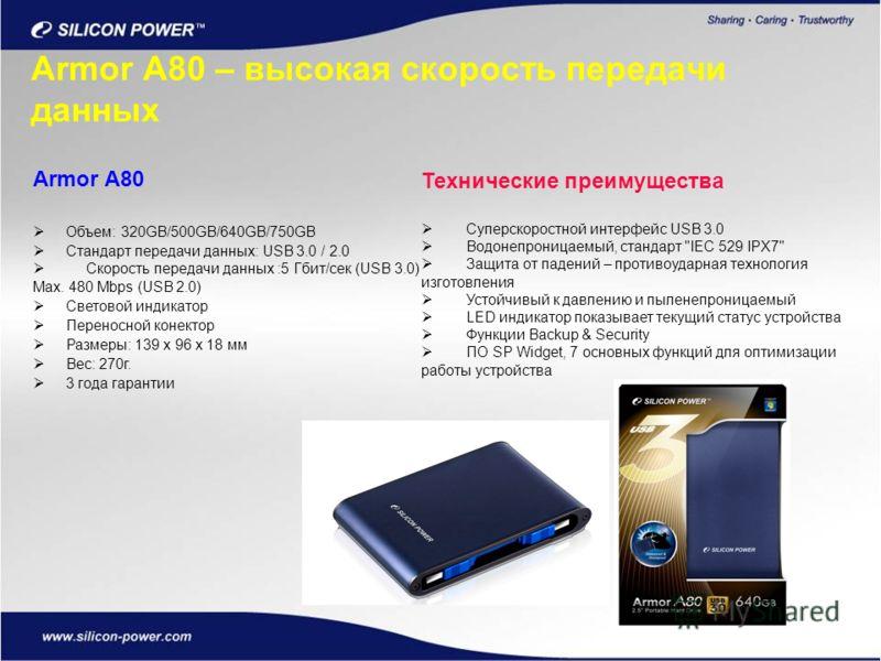 Armor A80 – высокая скорость передачи данных Armor A80 Объем: 320GB/500GB/640GB/750GB Стандарт передачи данных: USB 3.0 / 2.0 Скорость передачи данных :5 Гбит/сек (USB 3.0) Max. 480 Mbps (USB 2.0) Световой индикатор Переносной конектор Размеры: 139 x