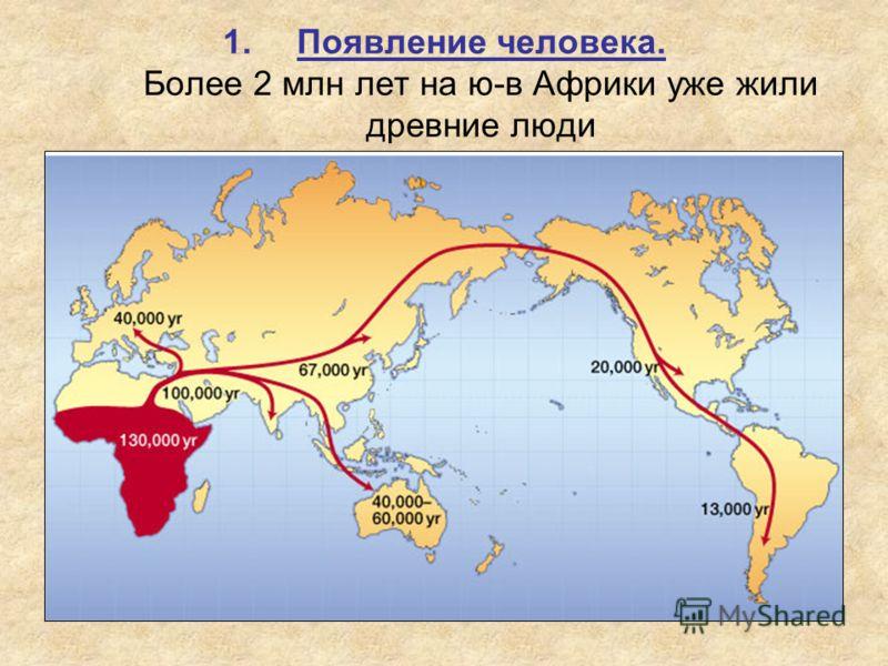 1.Появление человека. Более 2 млн лет на ю-в Африки уже жили древние люди