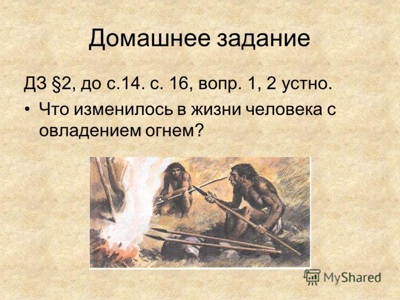 Домашнее задание ДЗ §2, до с.14. с. 16, вопр. 1, 2 устно. Что изменилось в жизни человека с овладением огнем?