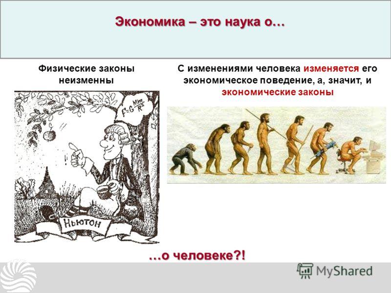 Физические законы неизменны С изменениями человека изменяется его экономическое поведение, а, значит, и экономические законы Экономика – это наука о… …о человеке?!