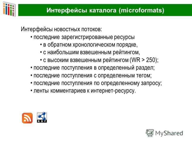 Интерфейсы каталога (microformats) Интерфейсы новостных потоков: последние зарегистрированные ресурсы в обратном хронологическом порядке, с наибольшим взвешенным рейтингом, с высоким взвешенным рейтингом (WR > 250); последние поступления в определенн