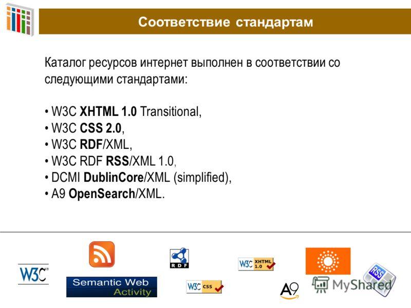 Соответствие стандартам Каталог ресурсов интернет выполнен в соответствии со следующими стандартами: W3C XHTML 1.0 Transitional, W3C CSS 2.0, W3C RDF /XML, W3C RDF RSS /XML 1.0, DCMI DublinCore /XML (simplified), A9 OpenSearch /XML.