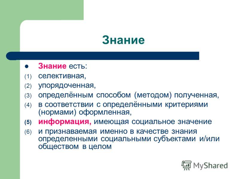 Знание Знание есть: (1) селективная, (2) упорядоченная, (3) определённым способом (методом) полученная, (4) в соответствии с определёнными критериями (нормами) оформленная, (5) информация, имеющая социальное значение (6) и признаваемая именно в качес