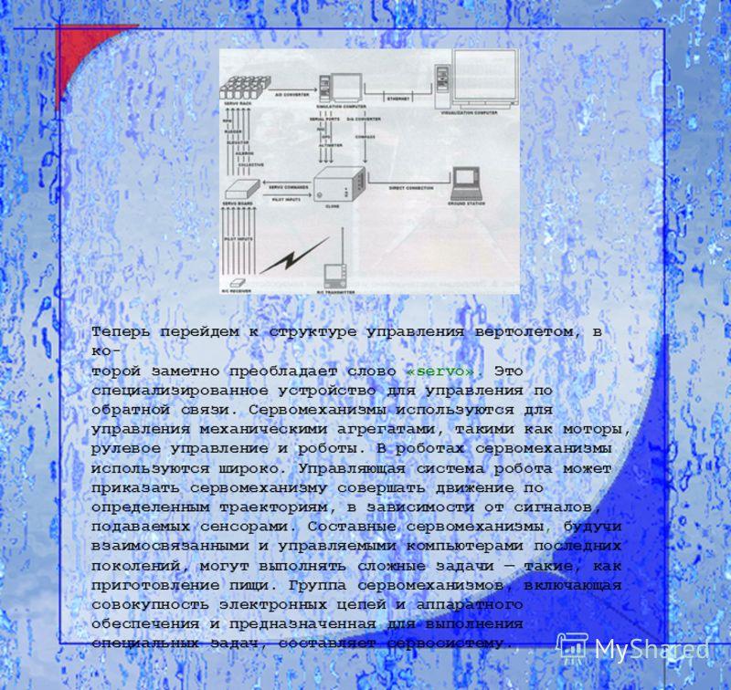 Теперь перейдем к структуре управления вертолетом, в ко- торой заметно преобладает слово «servo». Это специализированное устройство для управления по обратной связи. Сервомеханизмы используются для управления механическими агрегатами, такими как мото