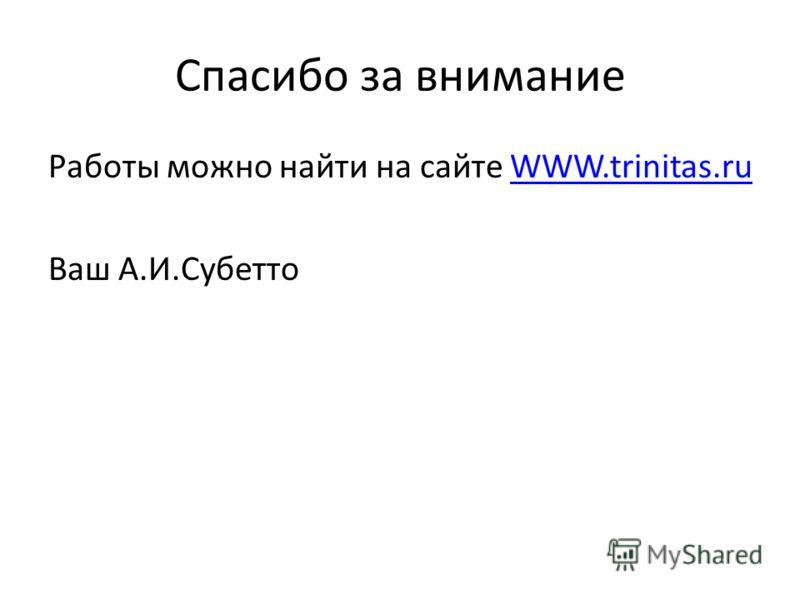 Спасибо за внимание Работы можно найти на сайте WWW.trinitas.ruWWW.trinitas.ru Ваш А.И.Субетто
