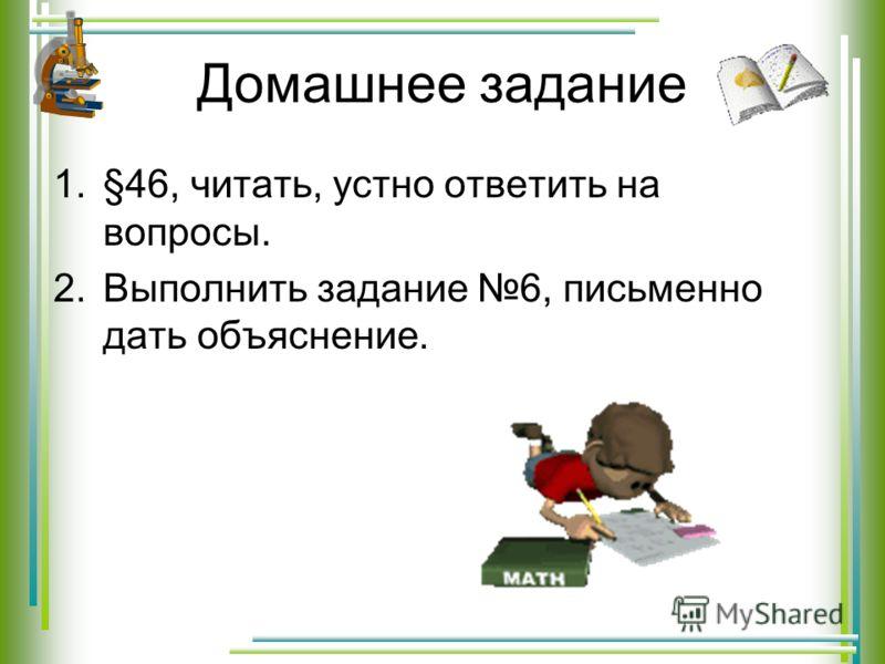 Домашнее задание 1.§46, читать, устно ответить на вопросы. 2.Выполнить задание 6, письменно дать объяснение.