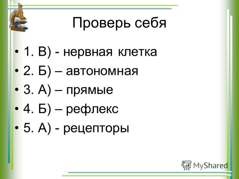 Проверь себя 1. В) - нервная клетка 2. Б) – автономная 3. А) – прямые 4. Б) – рефлекс 5. А) - рецепторы