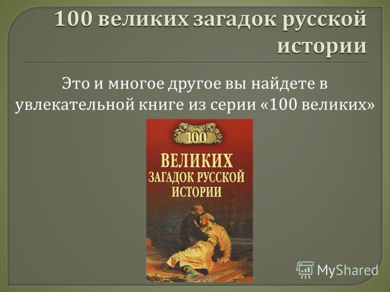Это и многое другое вы найдете в увлекательной книге из серии «100 великих »