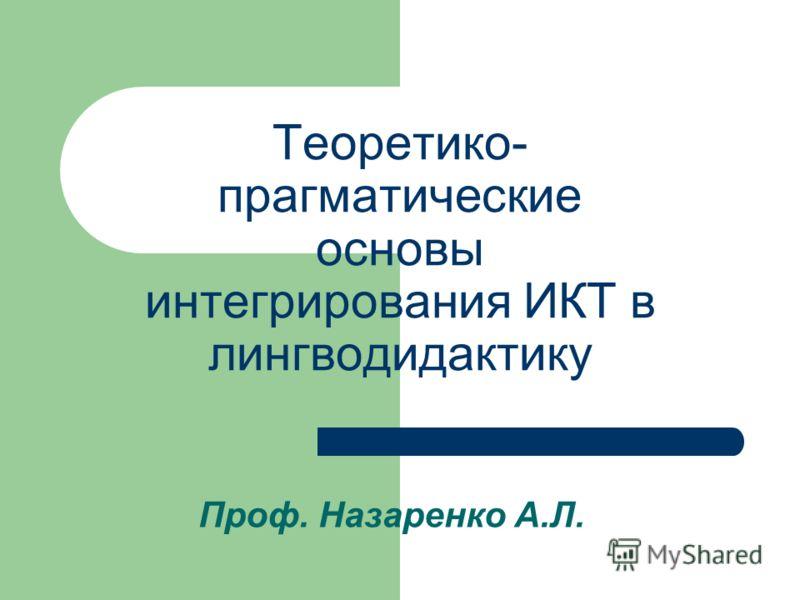 Теоретико- прагматические основы интегрирования ИКТ в лингводидактику Проф. Назаренко А.Л.