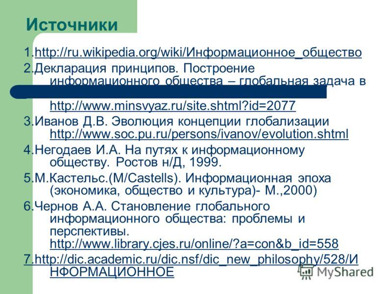 Источники 1.http://ru.wikipedia.org/wiki/Информационное_обществоhttp://ru.wikipedia.org/wiki/Информационное_общество 2.Декларация принципов. Построение информационного общества – глобальная задача в новом тысячелетии http://www.minsvyaz.ru/site.shtml