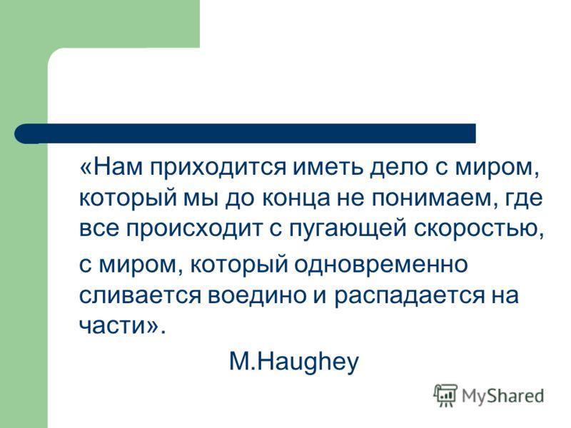 «Нам приходится иметь дело с миром, который мы до конца не понимаем, где все происходит с пугающей скоростью, с миром, который одновременно сливается воедино и распадается на части». M.Haughey