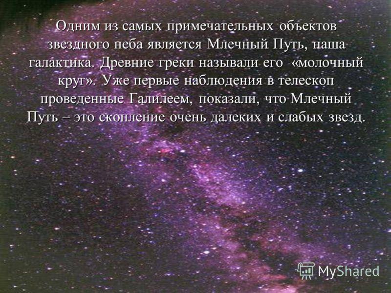 Одним из самых примечательных объектов звездного неба является Млечный Путь, наша галактика. Древние греки называли его «молочный круг». Уже первые наблюдения в телескоп проведенные Галилеем, показали, что Млечный Путь – это скопление очень далеких и