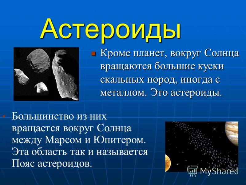 Астероиды Кроме планет, вокруг Солнца вращаются большие куски скальных пород, иногда с металлом. Это астероиды. Кроме планет, вокруг Солнца вращаются большие куски скальных пород, иногда с металлом. Это астероиды.. Большинство из них вращается вокруг