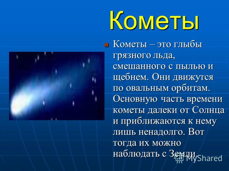 Кометы Кометы – это глыбы грязного льда, смешанного с пылью и щебнем. Они движутся по овальным орбитам. Основную часть времени кометы далеки от Солнца и приближаются к нему лишь ненадолго. Вот тогда их можно наблюдать с Земли. Кометы – это глыбы гряз