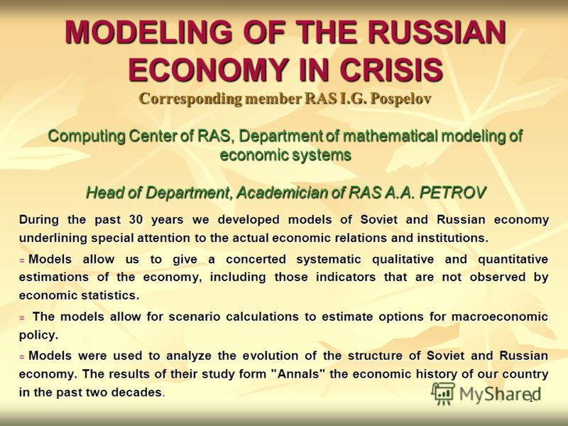 1 MODELING OF THE RUSSIAN ECONOMY IN CRISIS Corresponding member RAS I.G. Pospelov Computing Center of RAS, Department of mathematical modeling of economic systems Head of Department, Academician of RAS A.A. PETROV During the past 30 years we develop