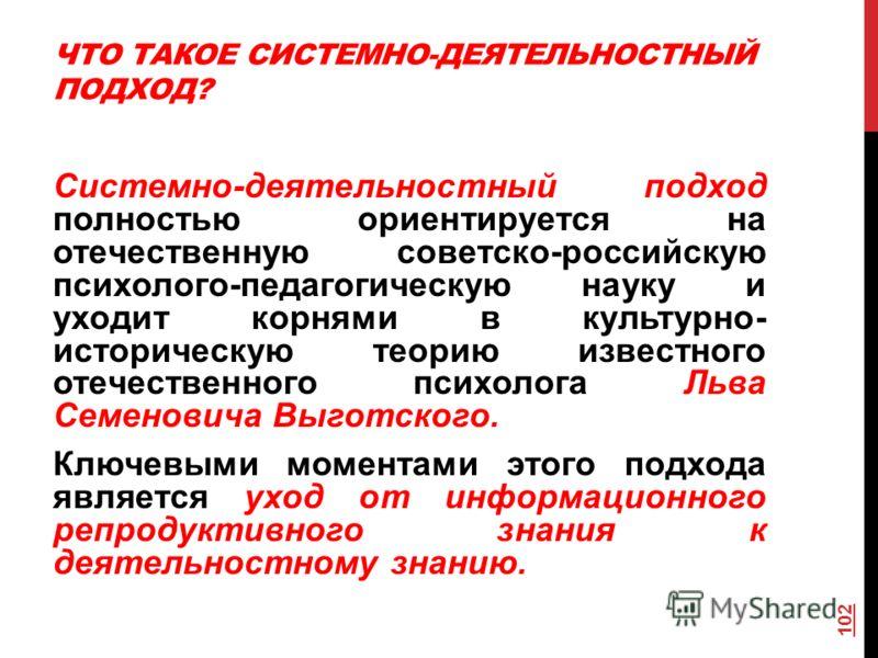ЧТО ТАКОЕ СИСТЕМНО-ДЕЯТЕЛЬНОСТНЫЙ ПОДХОД? Системно-деятельностный подход полностью ориентируется на отечественную советско-российскую психолого-педагогическую науку и уходит корнями в культурно- историческую теорию известного отечественного психолога