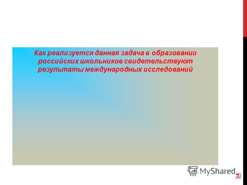 Как реализуется данная задача в образовании российских школьников свидетельствуют результаты международных исследований 34