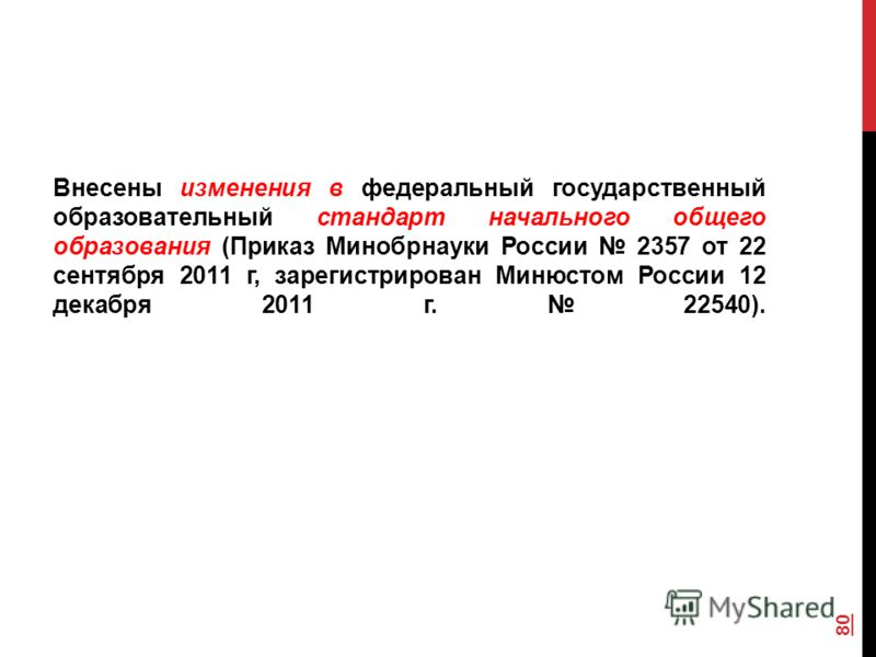 Внесены изменения в федеральный государственный образовательный стандарт начального общего образования (Приказ Минобрнауки России 2357 от 22 сентября 2011 г, зарегистрирован Минюстом России 12 декабря 2011 г. 22540). 80