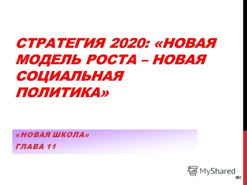 СТРАТЕГИЯ 2020: «НОВАЯ МОДЕЛЬ РОСТА – НОВАЯ СОЦИАЛЬНАЯ ПОЛИТИКА» «НОВАЯ ШКОЛА» ГЛАВА 11 9