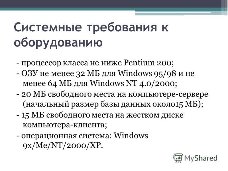 Системные требования к оборудованию - процессор класса не ниже Pentium 200; - ОЗУ не менее 32 МБ для Windows 95/98 и не менее 64 МБ для Windows NT 4.0/2000; - 20 МБ свободного места на компьютере-сервере (начальный размер базы данных около15 МБ); - 1