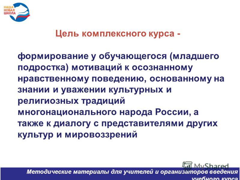 6 Цель комплексного курса - формирование у обучающегося (младшего подростка) мотиваций к осознанному нравственному поведению, основанному на знании и уважении культурных и религиозных традиций многонационального народа России, а также к диалогу с пре