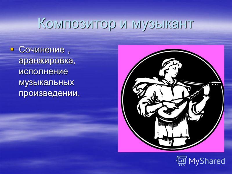 Композитор и музыкант Сочинение, аранжировка, исполнение музыкальных произведении. Сочинение, аранжировка, исполнение музыкальных произведении.