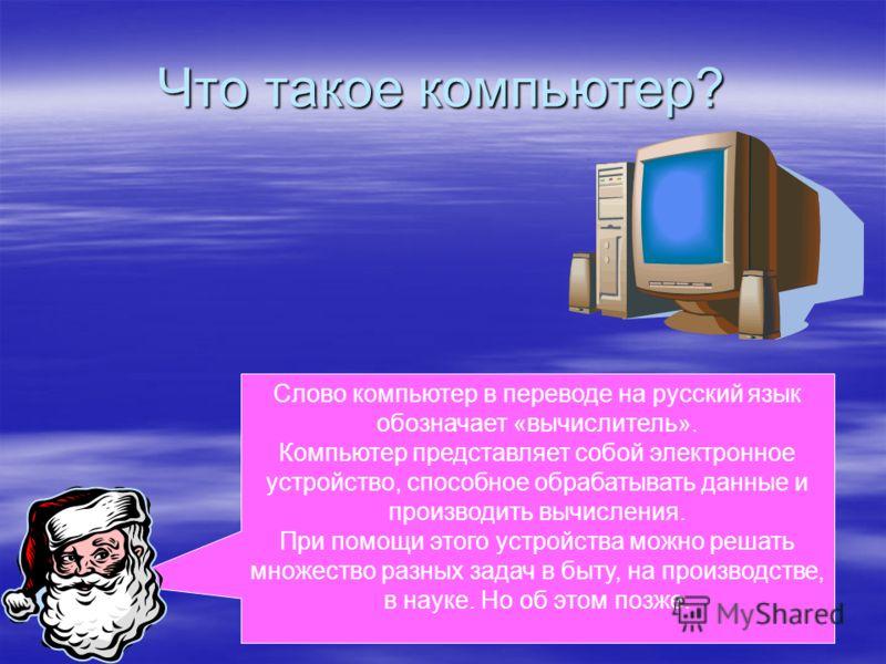 Слово компьютер в переводе на русский язык обозначает «вычислитель». Компьютер представляет собой электронное устройство, способное обрабатывать данные и производить вычисления. При помощи этого устройства можно решать множество разных задач в быту,