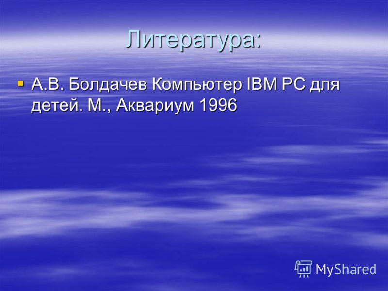 Литература: А.В. Болдачев Компьютер IBM PC для детей. М., Аквариум 1996 А.В. Болдачев Компьютер IBM PC для детей. М., Аквариум 1996