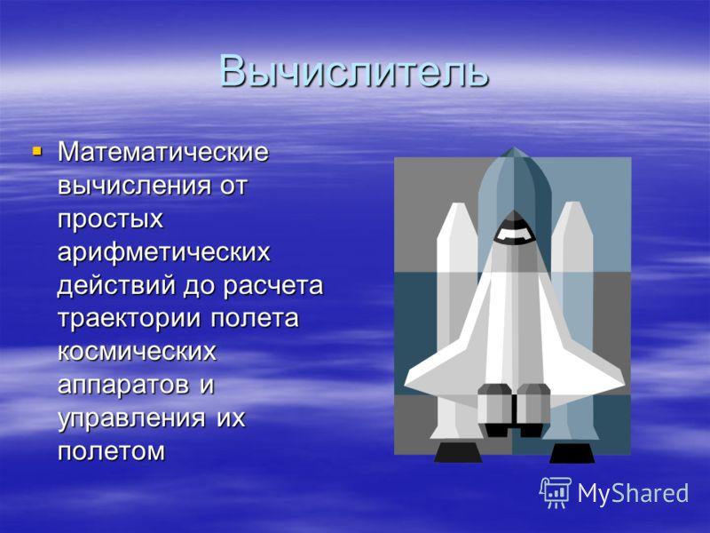 Вычислитель Математические вычисления от простых арифметических действий до расчета траектории полета космических аппаратов и управления их полетом Математические вычисления от простых арифметических действий до расчета траектории полета космических