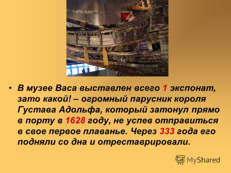 В музее Васа выставлен всего 1 экспонат, зато какой! – огромный парусник короля Густава Адольфа, который затонул прямо в порту в 1628 году, не успев отправиться в свое первое плаванье. Через 333 года его подняли со дна и отреставрировали.