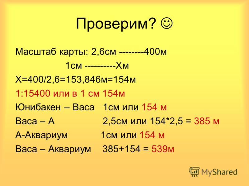 Масштаб карты: 2,6см --------400м 1см ----------Хм Х=400/2,6=153,846м=154м 1:15400 или в 1 см 154м Юнибакен – Васа 1см или 154 м Васа – А 2,5см или 154*2,5 = 385 м А-Аквариум 1см или 154 м Васа – Аквариум 385+154 = 539м Проверим?