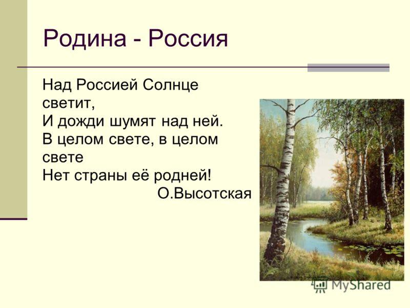 Родина - Россия Над Россией Солнце светит, И дожди шумят над ней. В целом свете, в целом свете Нет страны её родней! О.Высотская