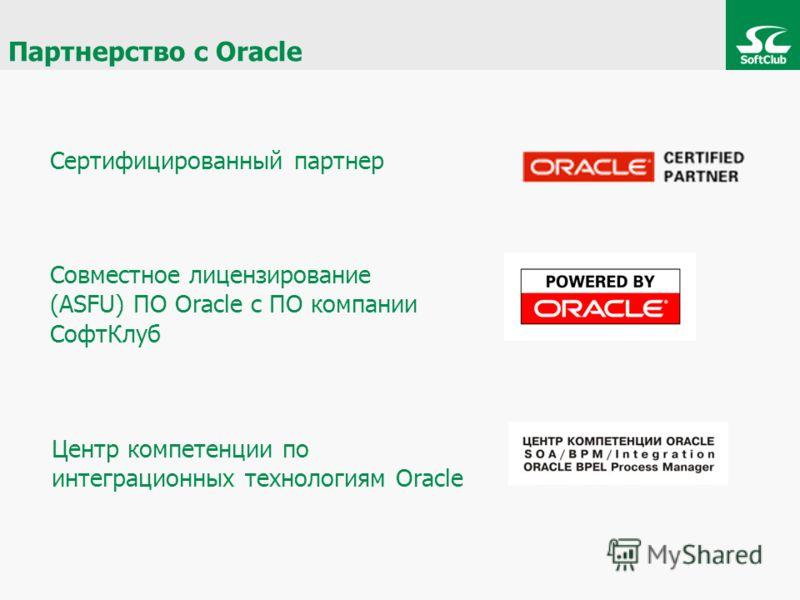 Партнерство с Oracle Сертифицированный партнер Совместное лицензирование (ASFU) ПО Oracle с ПО компании СофтКлуб Центр компетенции по интеграционных технологиям Oracle