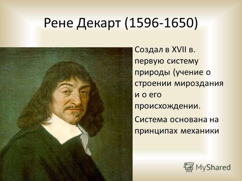 Рене Декарт (1596-1650) Создал в XVII в. первую систему природы (учение о строении мироздания и о его происхождении. Система основана на принципах механики