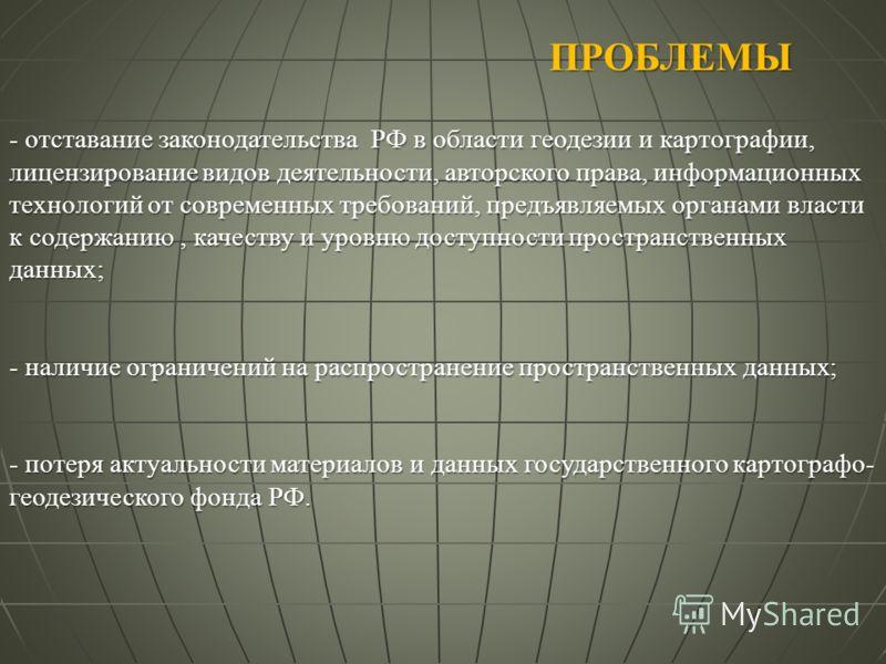 ПРОБЛЕМЫ - отставание законодательства РФ в области геодезии и картографии, лицензирование видов деятельности, авторского права, информационных технологий от современных требований, предъявляемых органами власти к содержанию, качеству и уровню доступ